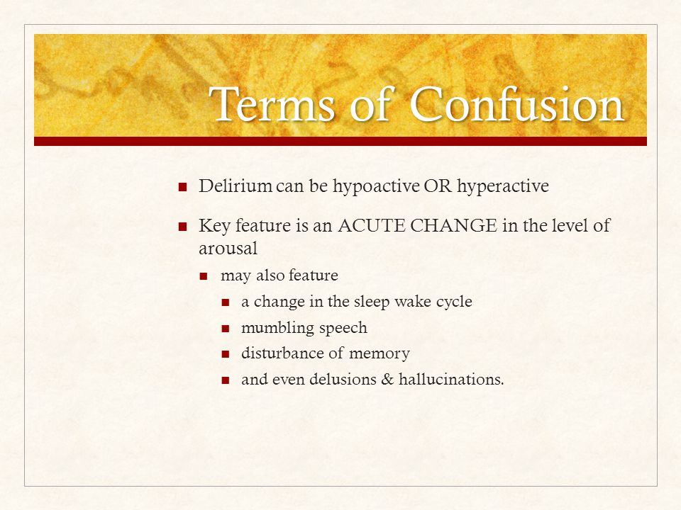 Terms of Confusion Delirium can be hypoactive OR hyperactive Key feature is an ACUTE CHANGE in the level of arousal may also feature a change in the sleep wake cycle mumbling speech disturbance of memory and even delusions & hallucinations.
