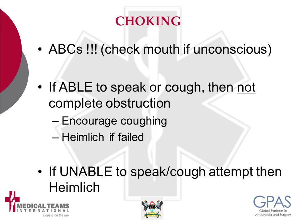 CHOKING ABCs !!! (check mouth if unconscious) If ABLE to speak or cough, then not complete obstruction –Encourage coughing –Heimlich if failed If UNAB