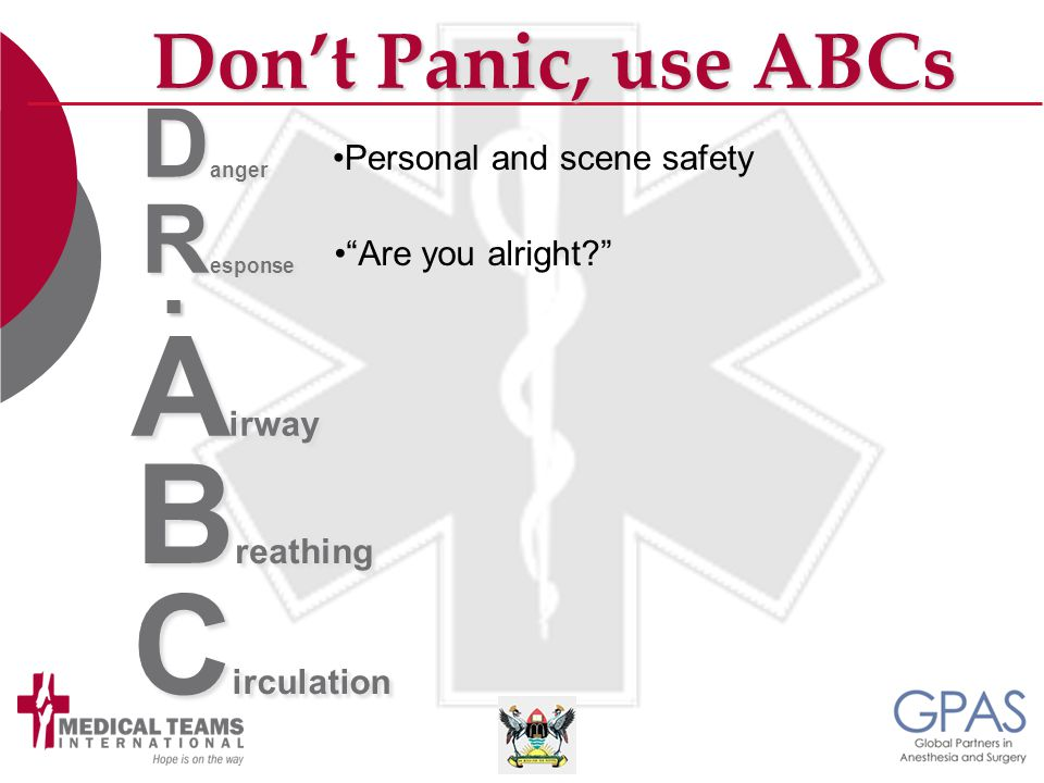 """A irway B reathing C irculation Don't Panic, use ABCs D anger R esponse. Personal and scene safety """"Are you alright?"""""""