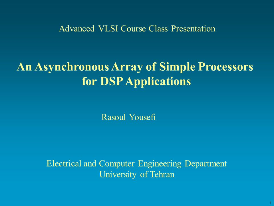 1 Advanced VLSI Course Class Presentation An Asynchronous Array of Simple Processors for DSP Applications Rasoul Yousefi Electrical and Computer Engineering Department University of Tehran