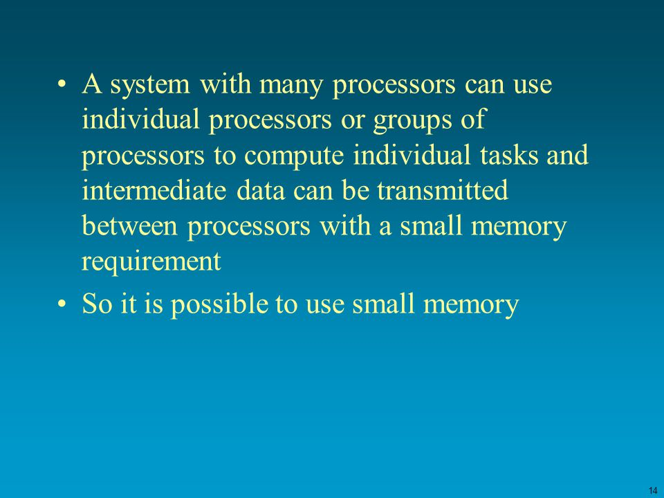 14 A system with many processors can use individual processors or groups of processors to compute individual tasks and intermediate data can be transmitted between processors with a small memory requirement So it is possible to use small memory