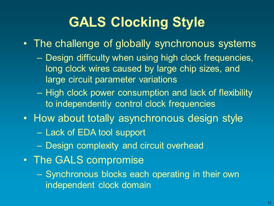 15 GALS Clocking Style The challenge of globally synchronous systems –Design difficulty when using high clock frequencies, long clock wires caused by large chip sizes, and large circuit parameter variations –High clock power consumption and lack of flexibility to independently control clock frequencies How about totally asynchronous design style –Lack of EDA tool support –Design complexity and circuit overhead The GALS compromise –Synchronous blocks each operating in their own independent clock domain