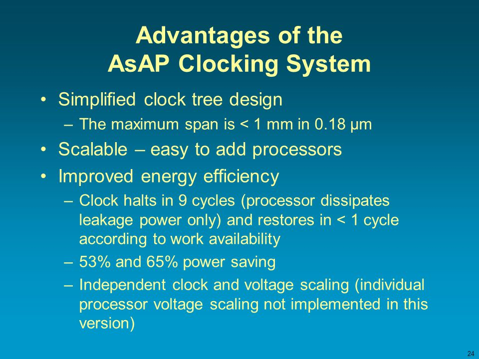 24 Advantages of the AsAP Clocking System Simplified clock tree design –The maximum span is < 1 mm in 0.18 µm Scalable – easy to add processors Improved energy efficiency –Clock halts in 9 cycles (processor dissipates leakage power only) and restores in < 1 cycle according to work availability –53% and 65% power saving –Independent clock and voltage scaling (individual processor voltage scaling not implemented in this version)