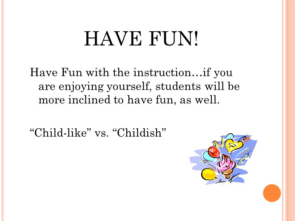 """HAVE FUN! Have Fun with the instruction…if you are enjoying yourself, students will be more inclined to have fun, as well. """"Child-like"""" vs. """"Childish"""""""