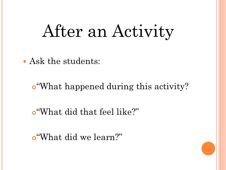 After an Activity Ask the students: What happened during this activity.