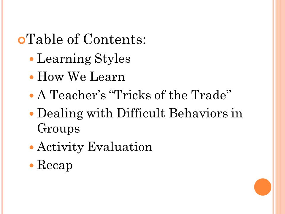 Table of Contents: Learning Styles How We Learn A Teacher's Tricks of the Trade Dealing with Difficult Behaviors in Groups Activity Evaluation Recap