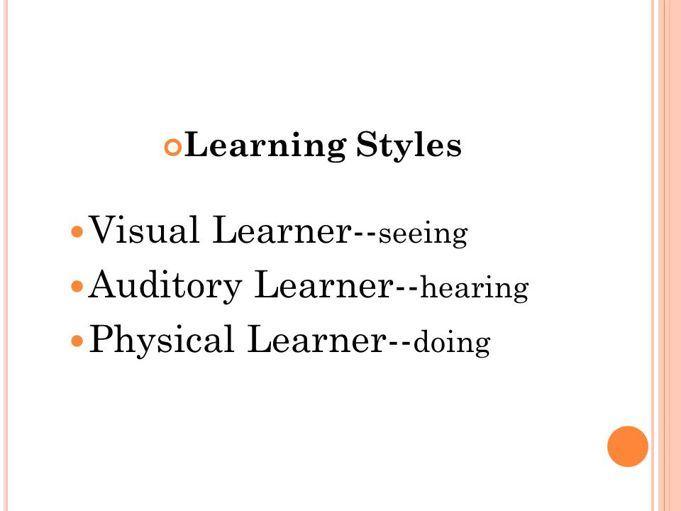 Learning Styles Visual Learner-- seeing Auditory Learner-- hearing Physical Learner-- doing