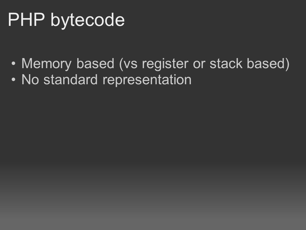 PHP bytecode Memory based (vs register or stack based) No standard representation