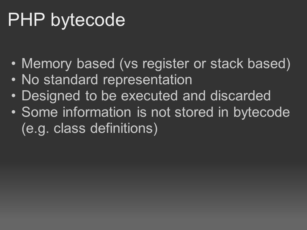 PHP bytecode Memory based (vs register or stack based) No standard representation Designed to be executed and discarded Some information is not stored