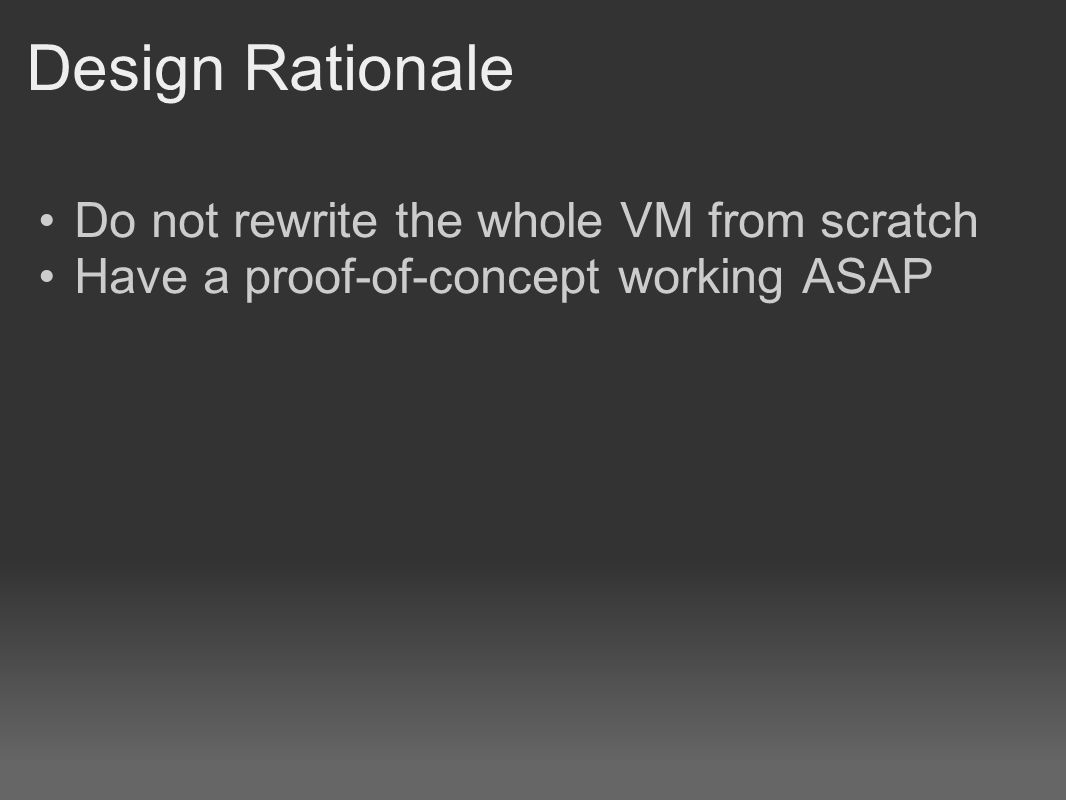 Design Rationale Do not rewrite the whole VM from scratch Have a proof-of-concept working ASAP