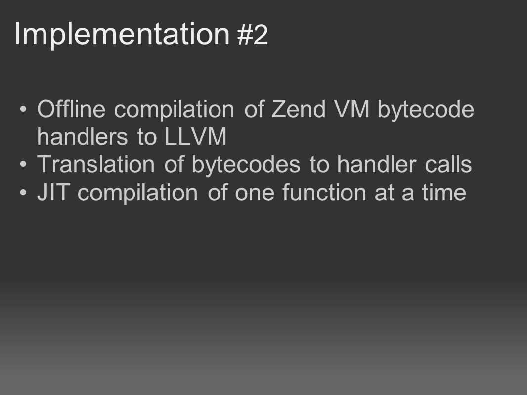 Implementation #2 Offline compilation of Zend VM bytecode handlers to LLVM Translation of bytecodes to handler calls JIT compilation of one function a