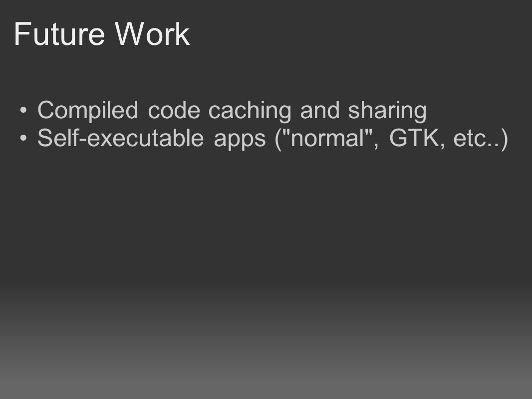 Future Work Compiled code caching and sharing Self-executable apps (