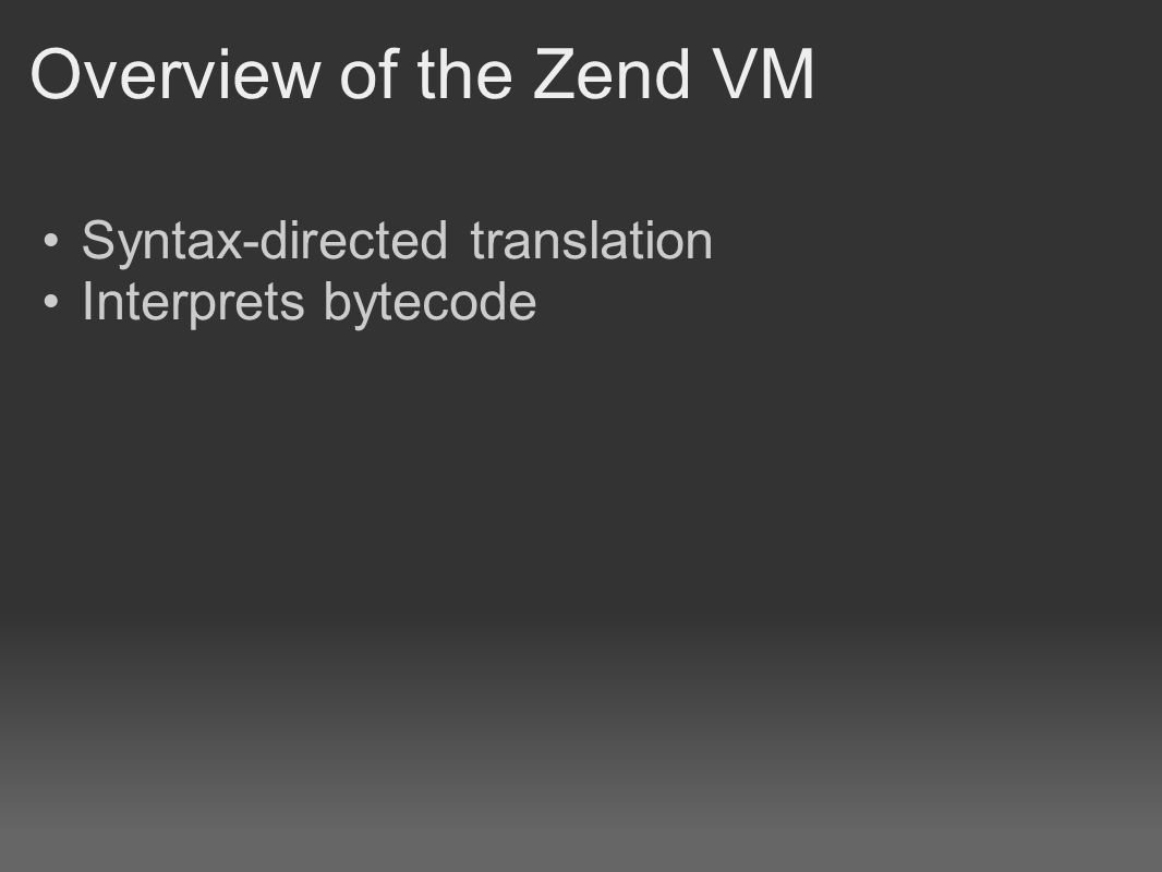 Overview of the Zend VM Syntax-directed translation Interprets bytecode