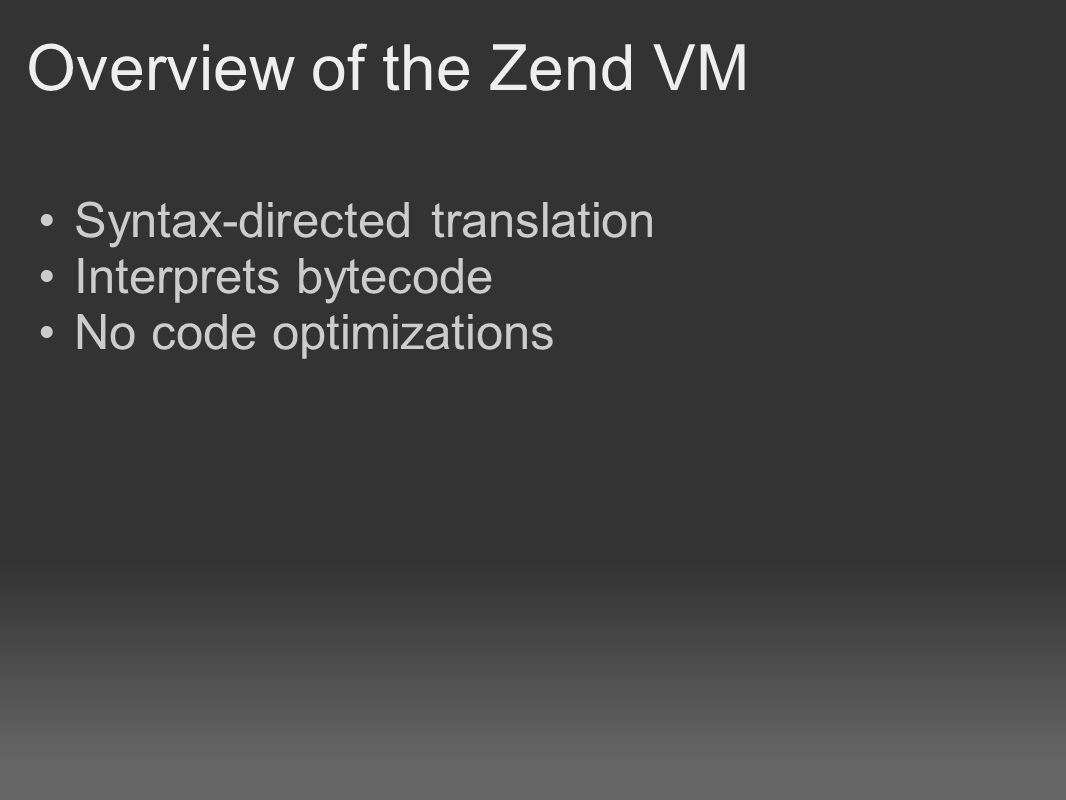 Overview of the Zend VM Syntax-directed translation Interprets bytecode No code optimizations