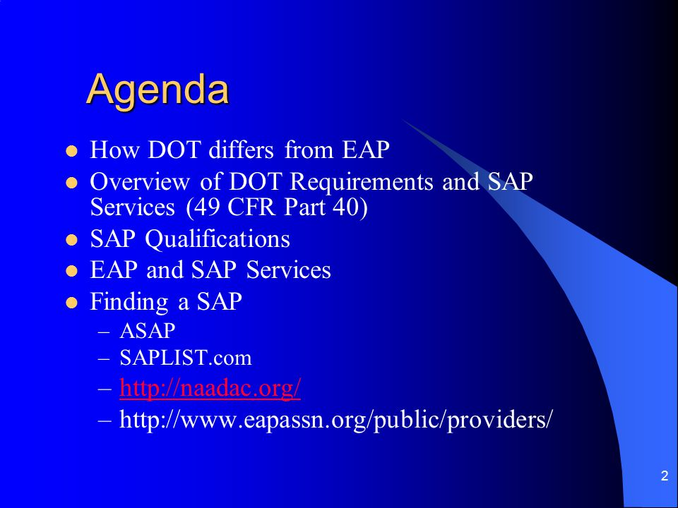 2 Agenda How DOT differs from EAP Overview of DOT Requirements and SAP Services (49 CFR Part 40) SAP Qualifications EAP and SAP Services Finding a SAP –ASAP –SAPLIST.com –http://naadac.org/http://naadac.org/ –http://www.eapassn.org/public/providers/