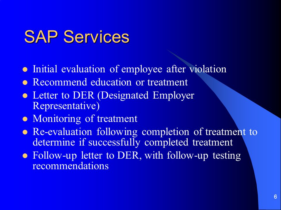 6 SAP Services Initial evaluation of employee after violation Recommend education or treatment Letter to DER (Designated Employer Representative) Monitoring of treatment Re-evaluation following completion of treatment to determine if successfully completed treatment Follow-up letter to DER, with follow-up testing recommendations