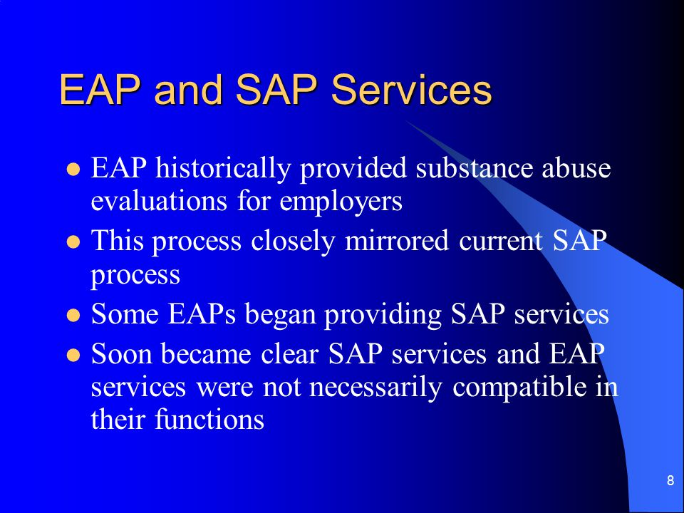 8 EAP and SAP Services EAP historically provided substance abuse evaluations for employers This process closely mirrored current SAP process Some EAPs began providing SAP services Soon became clear SAP services and EAP services were not necessarily compatible in their functions