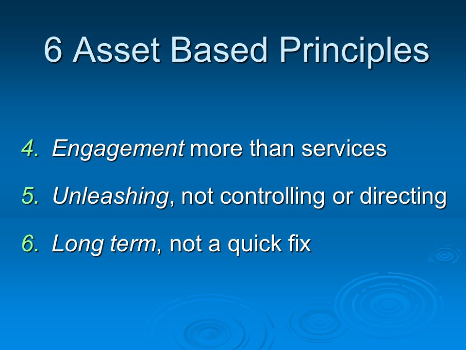 6 Asset Based Principles 4.Engagement more than services 5.Unleashing, not controlling or directing 6.Long term, not a quick fix