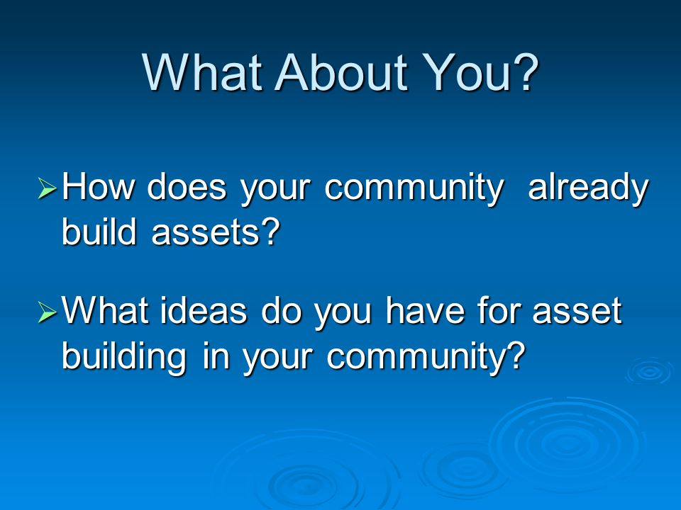 What About You.  How does your community already build assets.