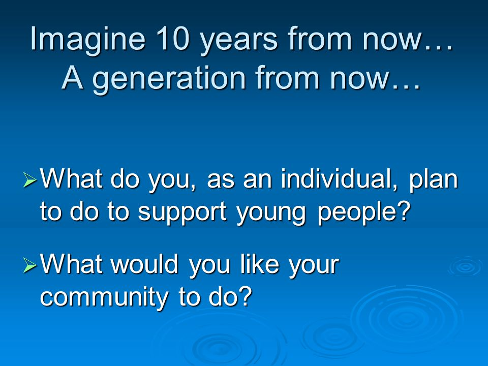 Imagine 10 years from now… A generation from now…  What do you, as an individual, plan to do to support young people.