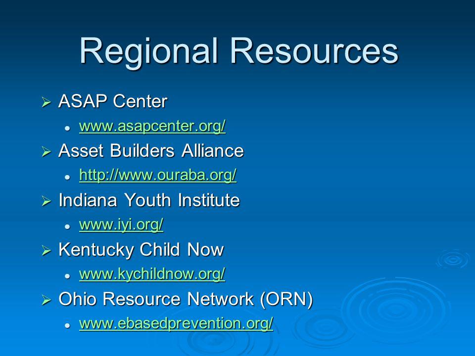 Regional Resources  ASAP Center www.asapcenter.org/ www.asapcenter.org/ www.asapcenter.org/  Asset Builders Alliance http://www.ouraba.org/ http://www.ouraba.org/ http://www.ouraba.org/  Indiana Youth Institute www.iyi.org/ www.iyi.org/ www.iyi.org/  Kentucky Child Now www.kychildnow.org/ www.kychildnow.org/ www.kychildnow.org/  Ohio Resource Network (ORN) www.ebasedprevention.org/ www.ebasedprevention.org/ www.ebasedprevention.org/