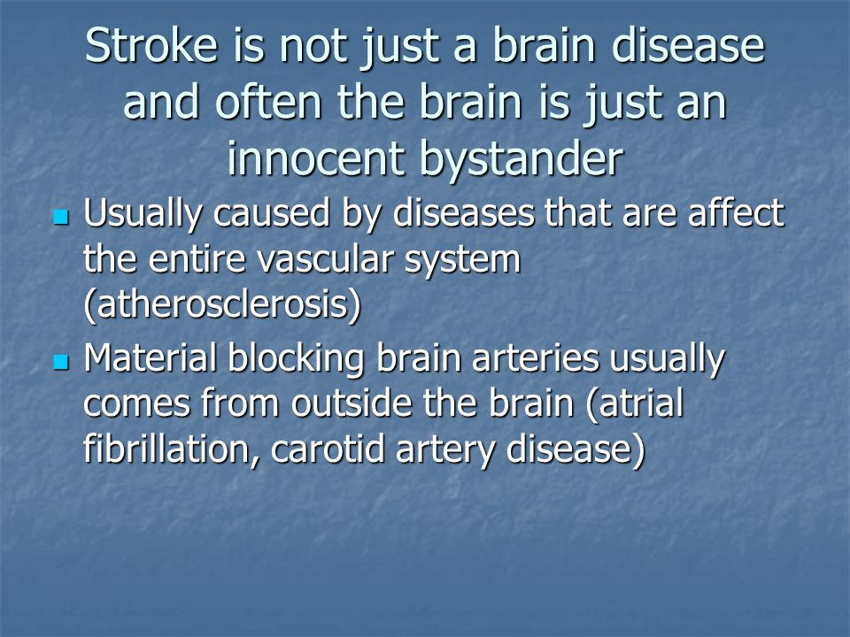 Stroke is not just a brain disease and often the brain is just an innocent bystander Usually caused by diseases that are affect the entire vascular system (atherosclerosis) Usually caused by diseases that are affect the entire vascular system (atherosclerosis) Material blocking brain arteries usually comes from outside the brain (atrial fibrillation, carotid artery disease) Material blocking brain arteries usually comes from outside the brain (atrial fibrillation, carotid artery disease)