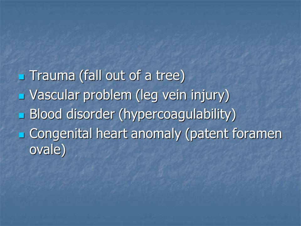 Trauma (fall out of a tree) Trauma (fall out of a tree) Vascular problem (leg vein injury) Vascular problem (leg vein injury) Blood disorder (hypercoagulability) Blood disorder (hypercoagulability) Congenital heart anomaly (patent foramen ovale) Congenital heart anomaly (patent foramen ovale)