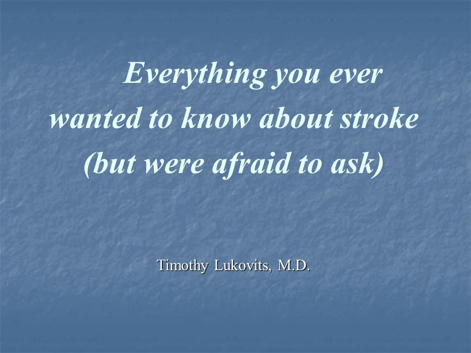 Everything you ever wanted to know about stroke (but were afraid to ask) Timothy Lukovits, M.D.