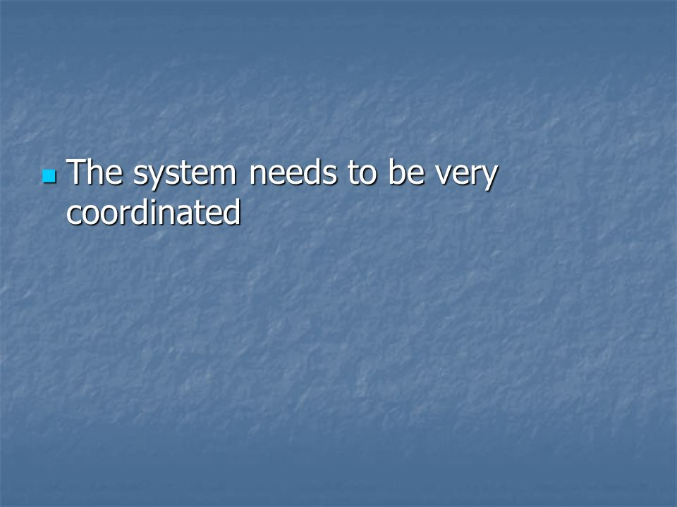 The system needs to be very coordinated The system needs to be very coordinated