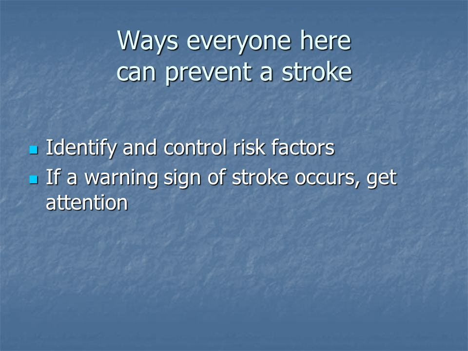Ways everyone here can prevent a stroke Identify and control risk factors Identify and control risk factors If a warning sign of stroke occurs, get attention If a warning sign of stroke occurs, get attention