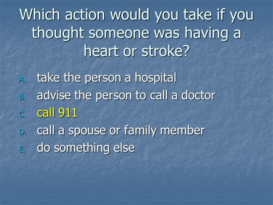 Which action would you take if you thought someone was having a heart or stroke.