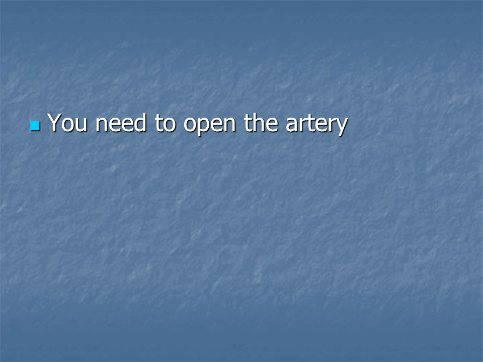 You need to open the artery You need to open the artery