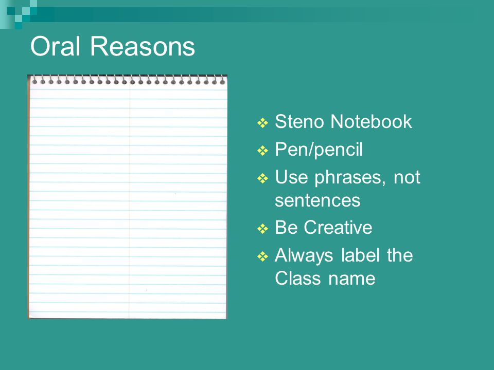 Oral Reasons  Steno Notebook  Pen/pencil  Use phrases, not sentences  Be Creative  Always label the Class name