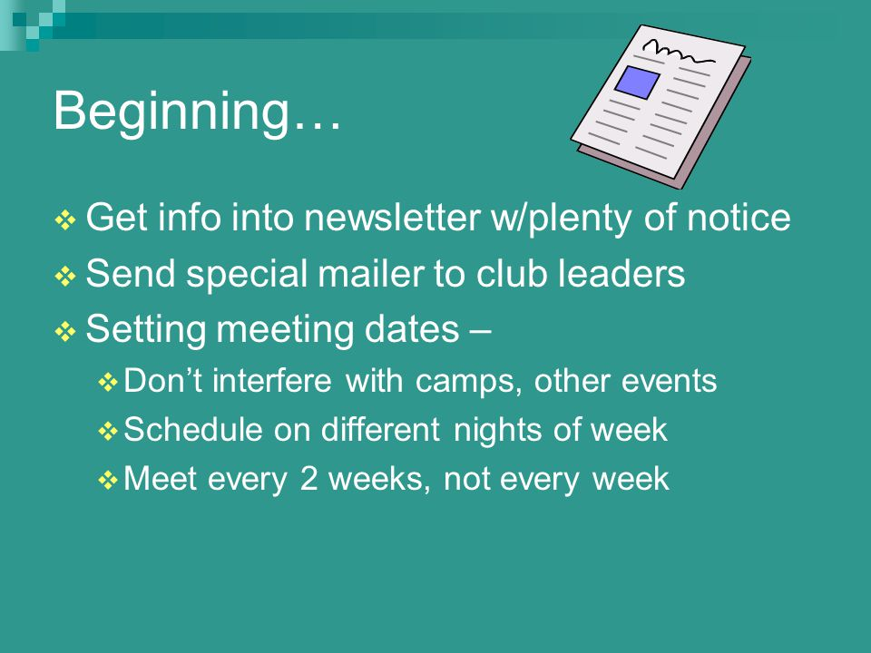 Beginning…  Get info into newsletter w/plenty of notice  Send special mailer to club leaders  Setting meeting dates –  Don't interfere with camps, other events  Schedule on different nights of week  Meet every 2 weeks, not every week