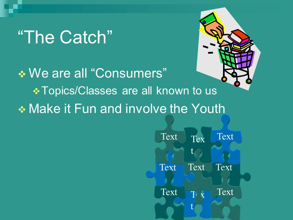 The Catch  We are all Consumers  Topics/Classes are all known to us  Make it Fun and involve the Youth Text