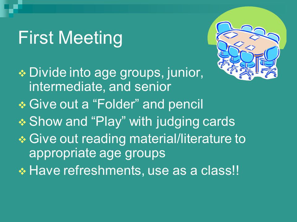 First Meeting  Divide into age groups, junior, intermediate, and senior  Give out a Folder and pencil  Show and Play with judging cards  Give out reading material/literature to appropriate age groups  Have refreshments, use as a class!!