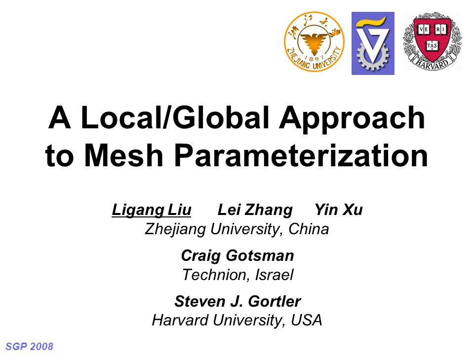 SGP 2008 A Local/Global Approach to Mesh Parameterization Ligang Liu Lei Zhang Yin Xu Zhejiang University, China Craig Gotsman Technion, Israel Steven