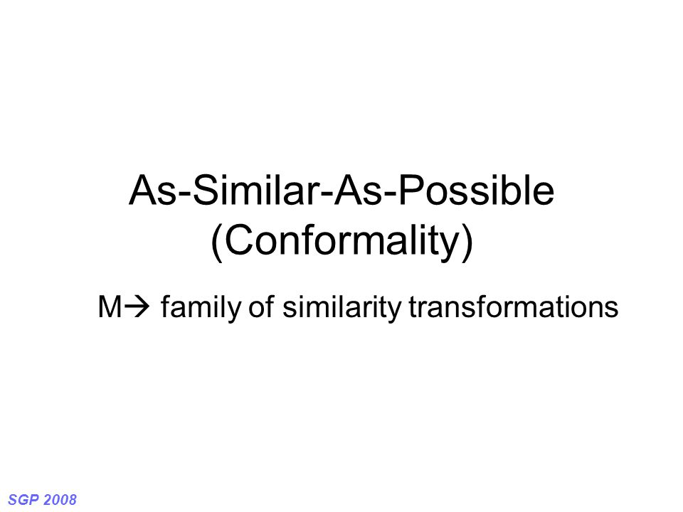 SGP 2008 As-Similar-As-Possible (Conformality) M  family of similarity transformations