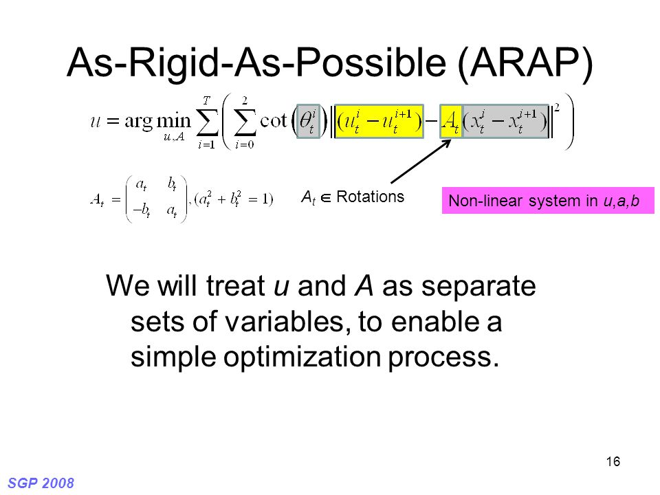 SGP 2008 16 As-Rigid-As-Possible (ARAP) A t  Rotations Non-linear system in u,a,b We will treat u and A as separate sets of variables, to enable a si