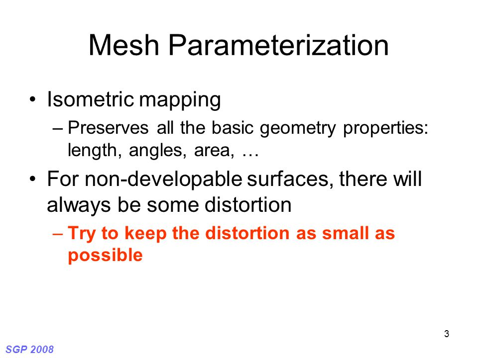SGP 2008 3 Mesh Parameterization Isometric mapping –Preserves all the basic geometry properties: length, angles, area, … For non-developable surfaces, there will always be some distortion –Try to keep the distortion as small as possible