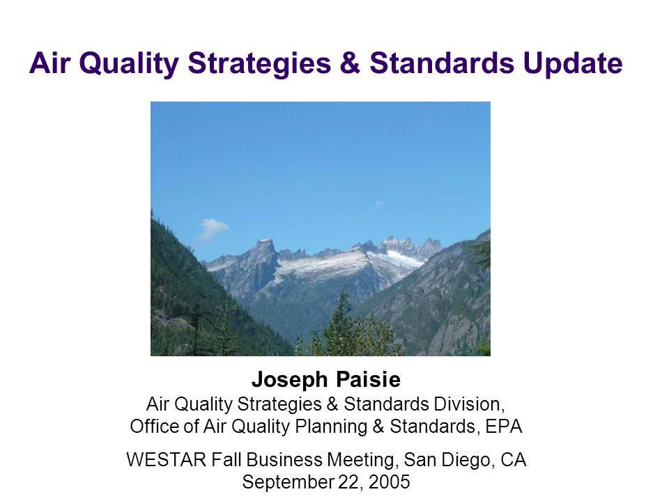 Air Quality Strategies & Standards Update Joseph Paisie Air Quality Strategies & Standards Division, Office of Air Quality Planning & Standards, EPA WESTAR Fall Business Meeting, San Diego, CA September 22, 2005