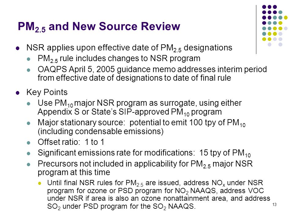 13 PM 2.5 and New Source Review NSR applies upon effective date of PM 2.5 designations PM 2.5 rule includes changes to NSR program OAQPS April 5, 2005 guidance memo addresses interim period from effective date of designations to date of final rule Key Points Use PM 10 major NSR program as surrogate, using either Appendix S or State's SIP-approved PM 10 program Major stationary source: potential to emit 100 tpy of PM 10 (including condensable emissions) Offset ratio: 1 to 1 Significant emissions rate for modifications: 15 tpy of PM 10 Precursors not included in applicability for PM 2.5 major NSR program at this time Until final NSR rules for PM 2.5 are issued, address NO x under NSR program for ozone or PSD program for NO 2 NAAQS, address VOC under NSR if area is also an ozone nonattainment area, and address SO 2 under PSD program for the SO 2 NAAQS.