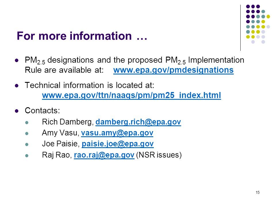 15 For more information … PM 2.5 designations and the proposed PM 2.5 Implementation Rule are available at: www.epa.gov/pmdesignationswww.epa.gov/pmdesignations Technical information is located at: www.epa.gov/ttn/naaqs/pm/pm25_index.html www.epa.gov/ttn/naaqs/pm/pm25_index.html Contacts: Rich Damberg, damberg.rich@epa.govdamberg.rich@epa.gov Amy Vasu, vasu.amy@epa.govvasu.amy@epa.gov Joe Paisie, paisie.joe@epa.govpaisie.joe@epa.gov Raj Rao, rao.raj@epa.gov (NSR issues)rao.raj@epa.gov