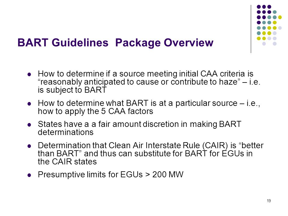 19 BART Guidelines Package Overview How to determine if a source meeting initial CAA criteria is reasonably anticipated to cause or contribute to haze – i.e.