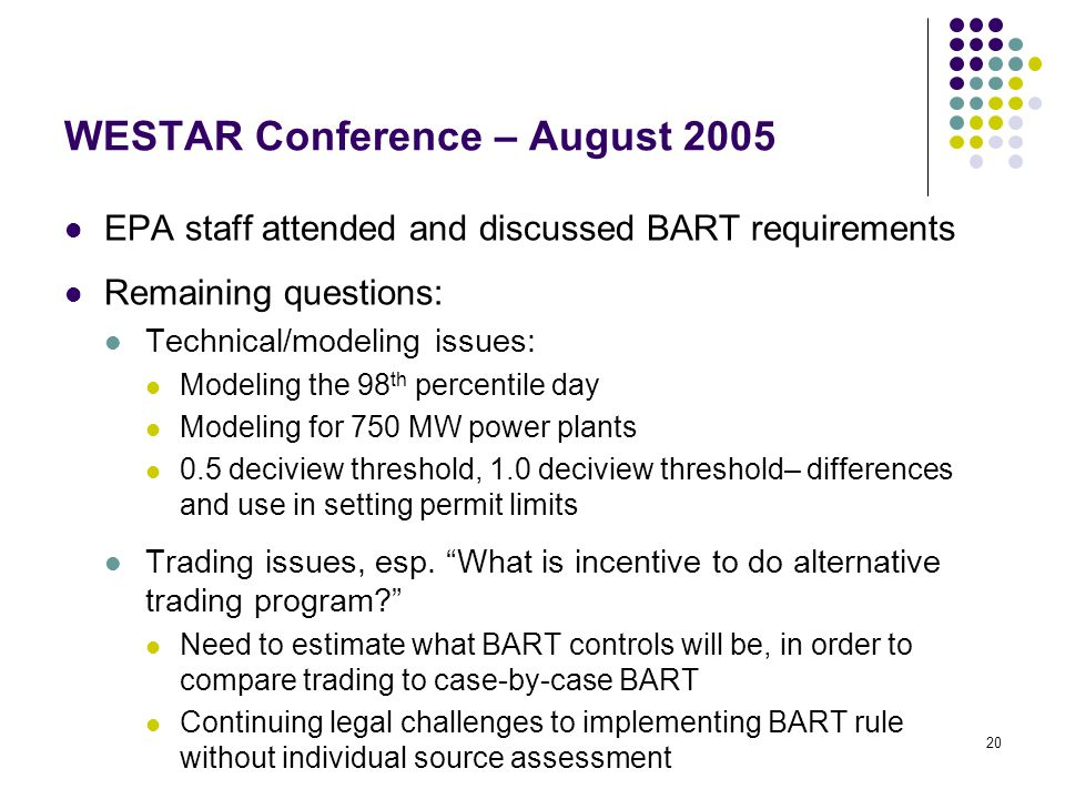 20 WESTAR Conference – August 2005 EPA staff attended and discussed BART requirements Remaining questions: Technical/modeling issues: Modeling the 98 th percentile day Modeling for 750 MW power plants 0.5 deciview threshold, 1.0 deciview threshold– differences and use in setting permit limits Trading issues, esp.