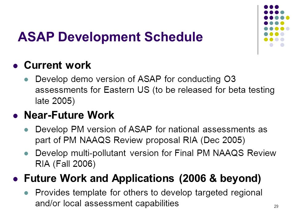 29 ASAP Development Schedule Current work Develop demo version of ASAP for conducting O3 assessments for Eastern US (to be released for beta testing late 2005) Near-Future Work Develop PM version of ASAP for national assessments as part of PM NAAQS Review proposal RIA (Dec 2005) Develop multi-pollutant version for Final PM NAAQS Review RIA (Fall 2006) Future Work and Applications (2006 & beyond) Provides template for others to develop targeted regional and/or local assessment capabilities
