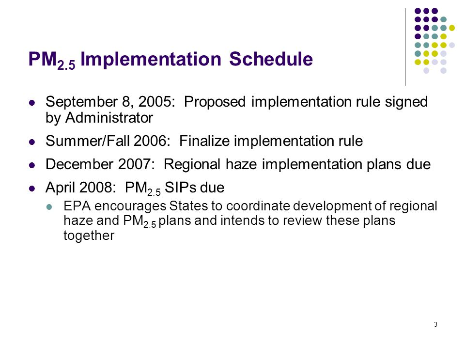 3 PM 2.5 Implementation Schedule September 8, 2005: Proposed implementation rule signed by Administrator Summer/Fall 2006: Finalize implementation rule December 2007: Regional haze implementation plans due April 2008: PM 2.5 SIPs due EPA encourages States to coordinate development of regional haze and PM 2.5 plans and intends to review these plans together