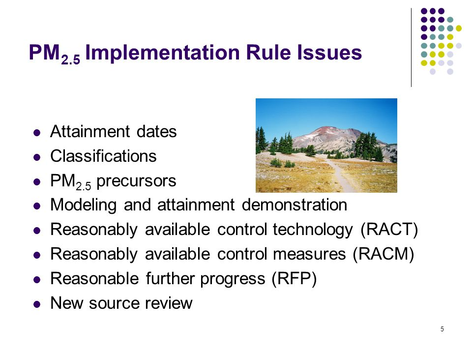 5 PM 2.5 Implementation Rule Issues Attainment dates Classifications PM 2.5 precursors Modeling and attainment demonstration Reasonably available control technology (RACT) Reasonably available control measures (RACM) Reasonable further progress (RFP) New source review