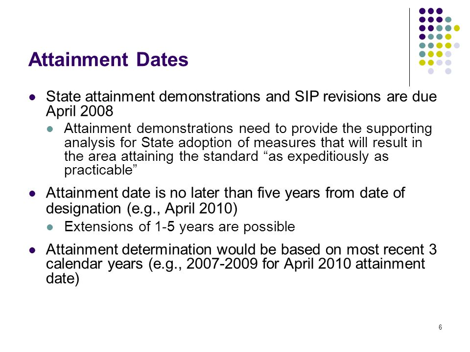 6 Attainment Dates State attainment demonstrations and SIP revisions are due April 2008 Attainment demonstrations need to provide the supporting analysis for State adoption of measures that will result in the area attaining the standard as expeditiously as practicable Attainment date is no later than five years from date of designation (e.g., April 2010) Extensions of 1-5 years are possible Attainment determination would be based on most recent 3 calendar years (e.g., 2007-2009 for April 2010 attainment date)