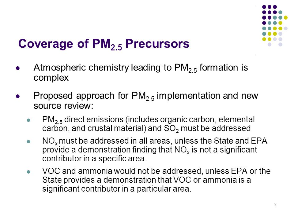 8 Coverage of PM 2.5 Precursors Atmospheric chemistry leading to PM 2.5 formation is complex Proposed approach for PM 2.5 implementation and new source review: PM 2.5 direct emissions (includes organic carbon, elemental carbon, and crustal material) and SO 2 must be addressed NO x must be addressed in all areas, unless the State and EPA provide a demonstration finding that NO x is not a significant contributor in a specific area.